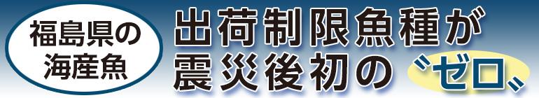 """福島県の海産魚 出荷制限魚種が震災後初の""""ゼロ"""""""